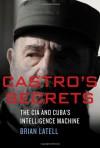 Castro's Secrets: The CIA and Cuba's Intelligence Machine - Brian Latell