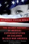 Against Their Will: The Secret History of Medical Experimentation on Children in Cold War America - Allen Hornblum, Judith Lynn Newman, Gregory J. Dober