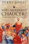 Who Murdered Chaucer?: A Medieval Mystery - Terry Jones, Robert Yeager, Alan Fletcher, Juliette Dor