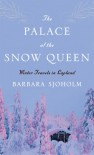 The Palace of the Snow Queen: Winter Travels in Lapland - Barbara Sjoholm