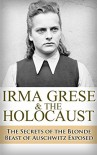 Irma Grese & the Holocaust: The Secrets of the Blonde Beast of Auschwitz Exposed (Irma Grese, Blonde Beast, Birkenau, Belsen, Hilter, Auschwitz, Holocaust, ... Hitler's furies, German Women Book 1) - Ryan Jenkins