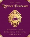 Rejected Princesses: Tales of History's Boldest Heroines, Hellions, and Heretics - Jason Porath