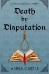 Death by Disputation: A Francis Bacon Mystery (Francis Bacon Mystery Series) (Volume 2) - Anna Castle