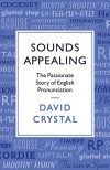 Sounds Appealing:  The Passionate Story of English Pronunciation - David Crystal
