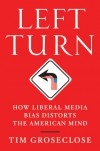Left Turn: How Liberal Media Bias Distorts the American Mind - Tim Groseclose