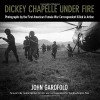 Dickey Chapelle Under Fire: Photographs by the First American Female War Correspondent Killed in Action - John Garofolo