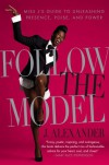 Follow the Model: Miss J's Guide to Unleashing Presence, Poise, and Power - J. Alexander