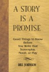 A Story is a Promise: Good Things to Know Before Writing a Novel, Screenplay or Play - Bill Johnson