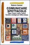 Comunicare spettacolo. Teatro, musica, danza, cinema. Tecniche e strategie per l'ufficio stampa - Roberto Canziani