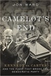 Camelot's End: Kennedy vs. Carter and the Fight that Broke the Democratic Party - Jon Ward