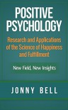 Positive Psychology: Research and Applications of the Science of Happiness and Fulfillment: New Field, New Insights: Applied Modern Psychology for Happiness - Jonny Bell, Positive Psychology, Applied Psychology