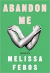 Abandon Me: Memoirs - Melissa Febos