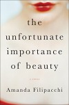 The Unfortunate Importance of Beauty: A Novel - Amanda Filipacchi