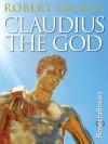 Claudius the God: And His Wife Messalina - Robert Graves