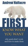 First, Know What You Want - Why Goals Don't Work and How to Make Them - Andrew Halfacre