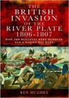 The British Invasion of the River Plate, 1806-1807: How the Redcoats Were Humbled and a Nation Was Born - Ben Hughes