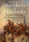 Matchlocks to Flintlocks: Warfare in Europe and Beyond 1500-1700 - William Urban