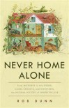 Never Home Alone: From Microbes to Millipedes, Camel Crickets, and Honeybees, the Natural History of Where We Live - Rob Dunn