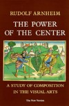 The Power of the Center : A Study of Composition in the Visual Arts : The New Version - Rudolf Arnheim