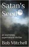 Satan's Seed: an end times supernatural thriller - Bob Mitchell