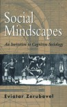 Social Mindscapes: An Invitation to Cognitive Sociology - Eviatar Zerubavel