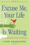 Excuse Me, Your Life Is Waiting: The Astonishing Power of Feelings - Lynn Grabhorn