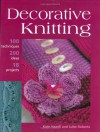 Decorative Knitting: 100 Practical Techniques, 125 Inspirational Ideas and 18 Creative Projects - Kate Haxell