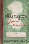 The Persuasion of Miss Jane Austen: A Novel wherein she tells her own story of lost love, second chances, and finding her happy ending - Shannon Winslow, Micah D. Hansen
