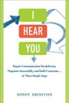 I Hear You: Repair Communication Breakdowns, Negotiate Successfully, and Build Consensus... in Three Simple Steps - Donny Ebenstein