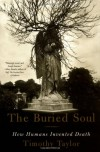 The Buried Soul: How Humans Invented Death - Timothy Taylor