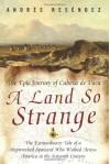 A Land So Strange: The Epic Journey of Cabeza de Vaca - Andrés Reséndez