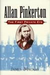 Allan Pinkerton: The First Private Eye - James A. MacKay