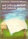 Pod jednym dachem, pod jednym niebem - Stanisława Fleszarowa-Muskat