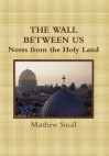 The Wall Between Us: Notes from the Holy Land - Matthew Small