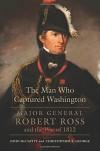 The Man Who Captured Washington: Major General Robert Ross and the War of 1812 - Christopher T. George, John McCavitt