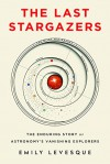 The Last Stargazers: The Enduring Story of Astronomy's Vanishing Explorers - Emily M. Levesque