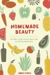 Homemade Beauty: 150 Simple Beauty Recipes Made from All-Natural Ingredients - Annie Strole
