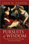 Pursuits of Wisdom: Six Ways of Life in Ancient Philosophy from Socrates to Plotinus - John M. Cooper