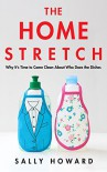 The Home Stretch: Why It's Time to Come Clean About Who Does the Dishes  - Sally Howard