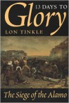 13 Days to Glory: The Siege of the Alamo - Lon Tinkle