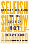 Selfish, Shallow, and Self-Absorbed: Sixteen Writers on the Decision Not to Have Kids - Meghan Daum, Meghan Daum