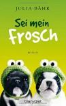 Sei mein Frosch: Roman - Julia Bähr