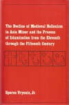 Decline of Medieval Hellenism in Asia Minor and the Process of Islamization from the Eleventh Through the Fifteenth Century - Speros Vryonis Jr.