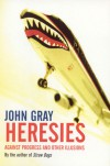 Heresies: Against Progress and Other Illusions - John Nicholas Gray