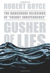 "Gusher of Lies: The Dangerous Delusions of ""Energy Independence"" - Robert Bryce"