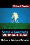 Sense and Goodness Without God: A Defense of Metaphysical Naturalism - Richard Carrier