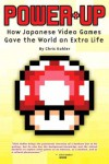 Power-Up: How Japanese Video Games Gave the World an Extra Life - Chris Kohler