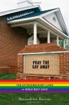 Pray the Gay Away: The Extraordinary Lives of Bible Belt Gays - Bernadette C. Barton