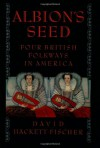 Albion's Seed: Four British Folkways in America (America: A Cultural History, Vol. I) - David Hackett Fischer