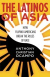 The Latinos of Asia: How Filipino Americans Break the Rules of Race - Anthony Ocampo